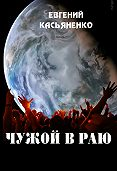Евгений Касьяненко - Чужой в раю