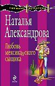 Наталья Александрова - Любовь мексиканского сыщика