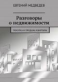 Евгений Медведев - Разговоры онедвижимости. Покупка ипродажа квартиры