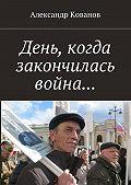 Александр Кованов -День, когда закончилась война…