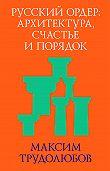 Максим Трудолюбов -Русский ордер: архитектура, счастье и порядок