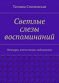 Татьяна Смоленская - Светлые слезы воспоминаний