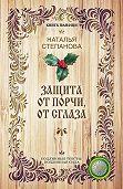 Наталья Ивановна Степанова - Защита от порчи, от сглаза