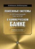 Вероника Белоусова, Валентин Усоскин - Платежные системы и организация расчетов в коммерческом банке: учебное пособие