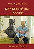 Александр Щипков - Бронзовый век России. Взгляд из Тарусы