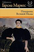 Габриэль Гарсия Маркес -Похороны Великой Мамы (сборник)
