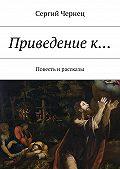 Сергий Чернец -Приведениек… Повесть ирассказы