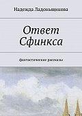 Надежда Ладоньщикова -Ответ Сфинкса. Фантастические рассказы