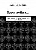 Валерий Лаптев - Была война… Под ясным оком всемогущего. Учителю