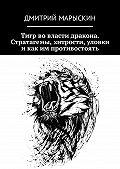 Дмитрий Марыскин -Тигр во власти дракона. Стратагемы, хитрости, уловки и как им противостоять