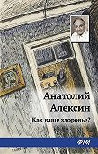 Анатолий Георгиевич Алексин - Как ваше здоровье?