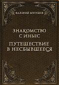Валерий Богушев -Знакомство с Иньес. Путешествие в несбывшееся (сборник)
