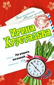Ирина Хрусталева - Не родись пугливой