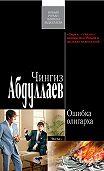 Чингиз Абдуллаев -Ошибка олигарха