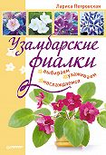 Лариса Петровская - Узамбарские фиалки: выбираем, ухаживаем, наслаждаемся