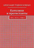 Александр Подмосковных -Католики ипротестанты. Том 1. Часть 1. Глава5