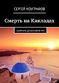 Сергей Изуграфов - Смерть наКикладах. Сборник детективов№2