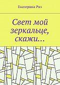 Екатерина Риз -Свет мой зеркальце, скажи…