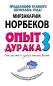Мирзакарим Норбеков -Опыт дурака-3. Как жить и добра наживать. Самостоятельное изготовление семейного счастья в домашних условиях