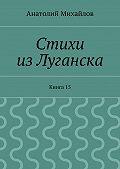 Анатолий Михайлов -Стихи изЛуганска. Книга 15