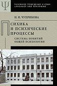 Наталия Чуприкова -Психика и психические процессы. Система понятий общей психологии