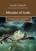 Valeriy Zhiglov -Mistake of Gods. Warning against experiments with human genome