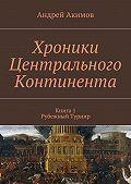 Андрей Акимов -Хроники Центрального Континента. Книга1. Рубежный Турнир