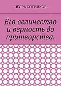 Игорь Сотников -Его величество и верность до притворства
