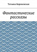 Татьяна Боровенская -Фантастические рассказы