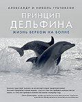 Александр Гратовски -Принцип дельфина: жизнь верхом на волне