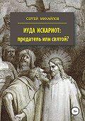 Сергей Михайлов -Иуда Искариот: предатель или святой?