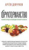 Артём Демчуков -Фрукторианство. Новый взгляд на эволюцию питания человека