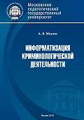 Анатолий Минин -Информатизация криминологической деятельности. Теория и методология