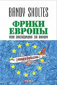 Bandy Sholtes - Фрики Европы, или Экспедиция за вином. Полудорожный роман