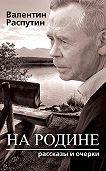 Валентин Распутин -На родине. Рассказы и очерки