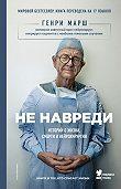 Генри Марш -Не навреди. Истории о жизни, смерти и нейрохирургии