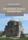 Роман Булгар -Пропавшее кольцо императора. III. Татары, которые монголы