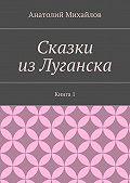 Анатолий Михайлов -Сказки изЛуганска. Книга 1