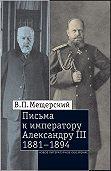Владимир Мещерский -Письма к императору Александру III, 1881–1894