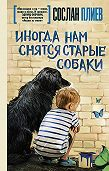 Сослан Плиев -Иногда нам снятся старые собаки (сборник)