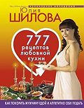 Юлия Шилова -777 рецептов от Юлии Шиловой: любовь, страсть и наслаждение