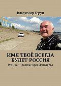 Владимир Герун -Имя твоё всегда будет Россия. Родина– родные края Заполярья