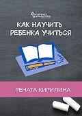 Рената Кирилина -Как научить ребенка учиться