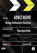 Виктория Вайс -Adult movie. Между любовью и похотью. #2