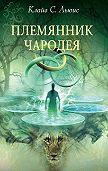 Клайв Льюис -Хроники Нарнии: Племянник чародея
