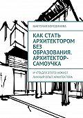 Виктория Бородинова -Как стать архитектором без образования. Архитектор-самоучка. Ичто для этого нужно? Личный опыт архитектора