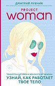 Дмитрий Лубнин -Project woman. Тонкости настройки женского организма: узнай, как работает твое тело
