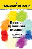 Николай Козлов -Простая правильная жизнь, или Как соединить радость, смысл и эффективность