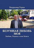 Владимир Герун -Безумная любовь моя. Любовь, Родина имоя Можга