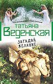 Татьяна Веденская -Загадай желание